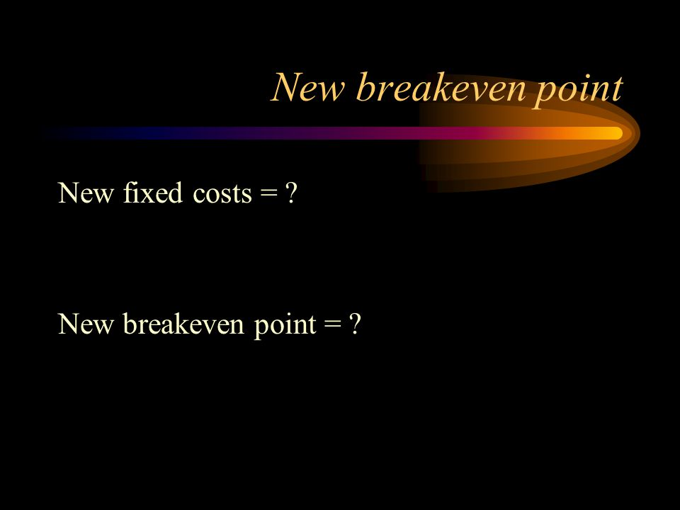 New breakeven point New fixed costs = ? New breakeven point = ?