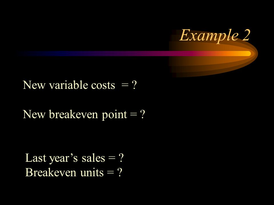 Example 2 New variable costs = ? New breakeven point = ? Last years sales = ? Breakeven units = ?