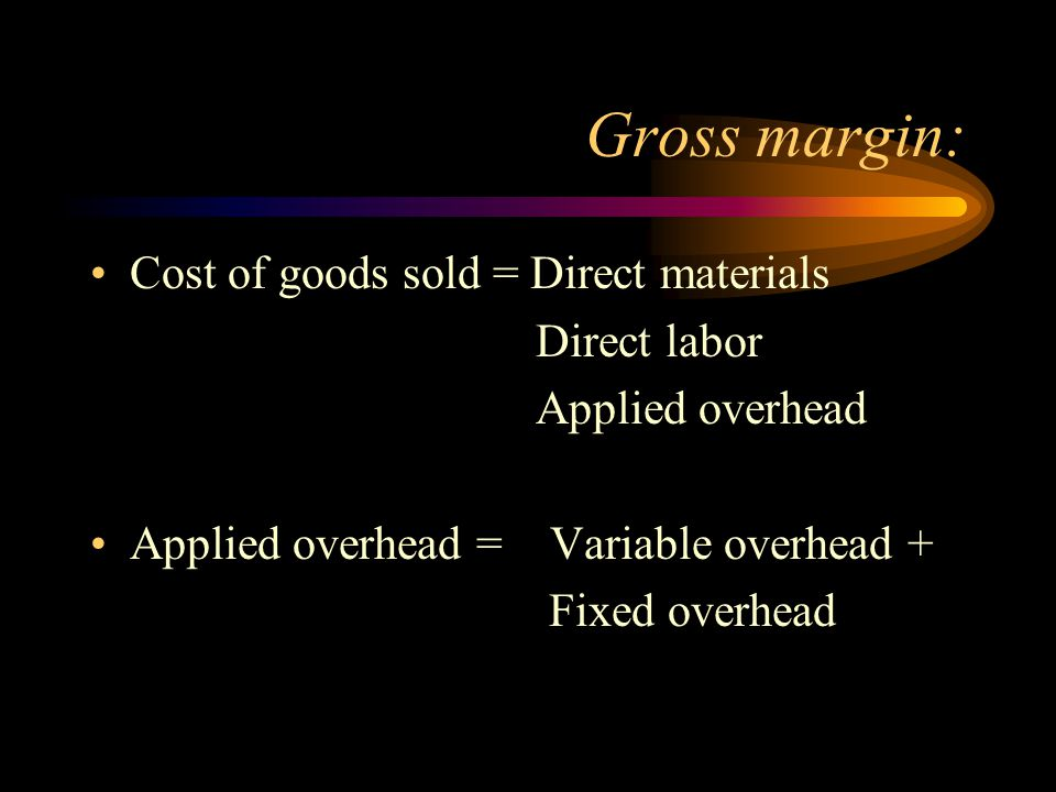 Gross margin: Cost of goods sold = Direct materials Direct labor Applied overhead Applied overhead = Variable overhead + Fixed overhead
