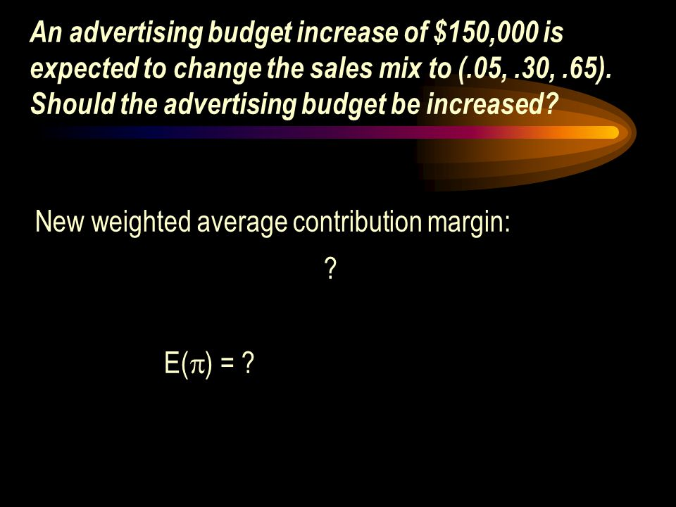 An advertising budget increase of $150,000 is expected to change the sales mix to (.05,.30,.65). Should the advertising budget be increased? New weigh