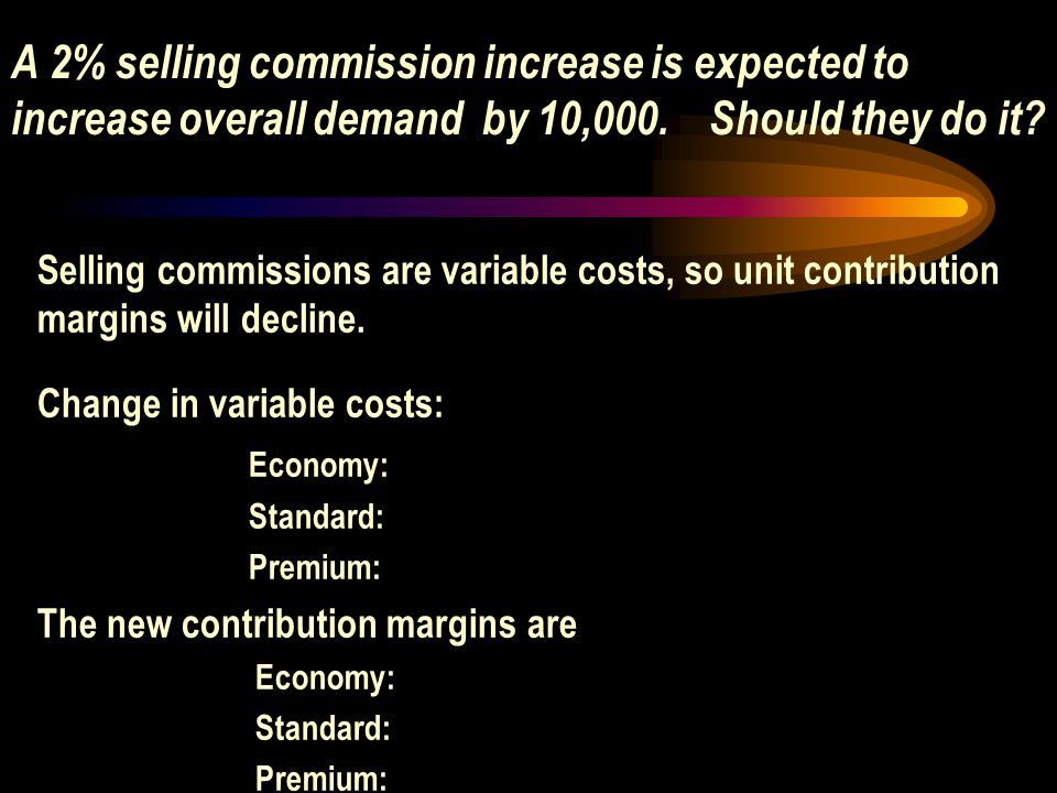 A 2% selling commission increase is expected to increase overall demand by 10,000. Should they do it? Selling commissions are variable costs, so unit