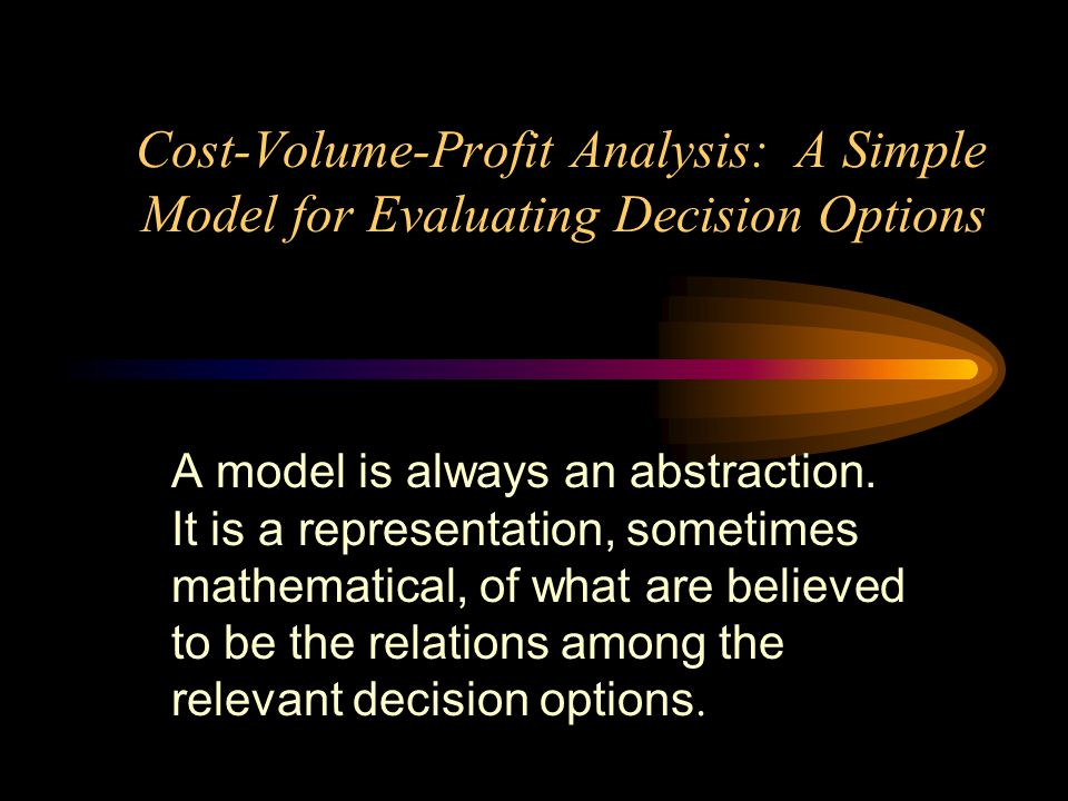 Cost-Volume-Profit Analysis: A Simple Model for Evaluating Decision Options A model is always an abstraction. It is a representation, sometimes mathem