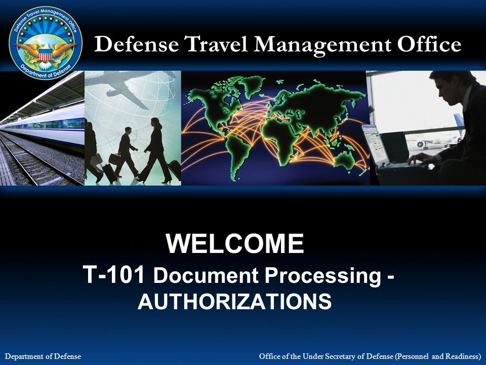 Defense Travel Management Office Office of the Under Secretary of Defense (Personnel and Readiness) Department of Defense WELCOME T-101 Document Proce