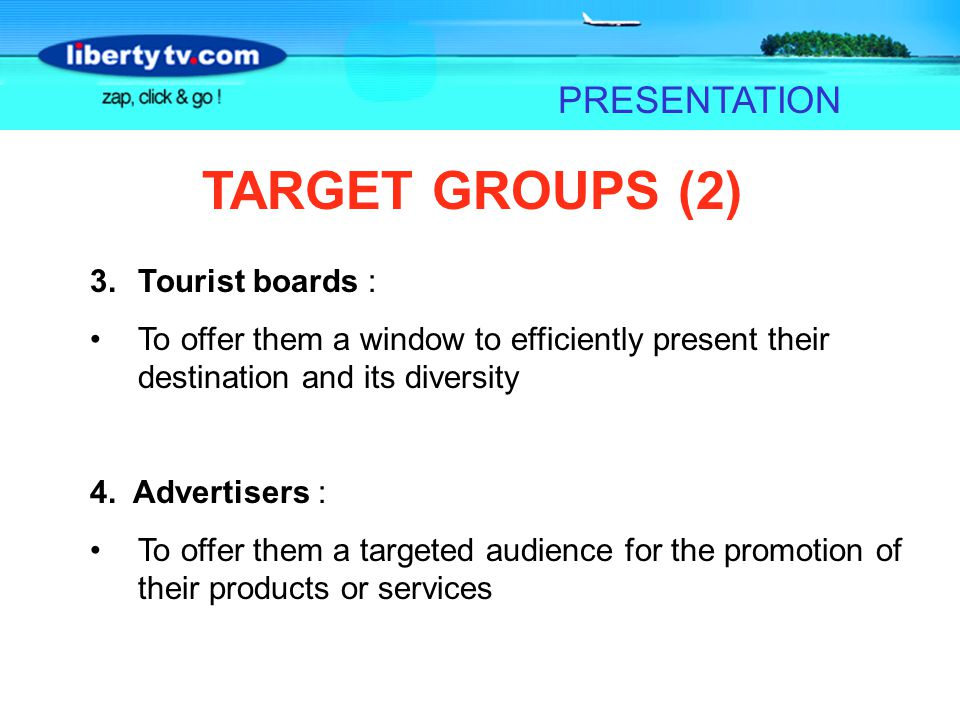 PRESENTATION TARGET GROUPS (2) 3.Tourist boards : To offer them a window to efficiently present their destination and its diversity 4. Advertisers : T