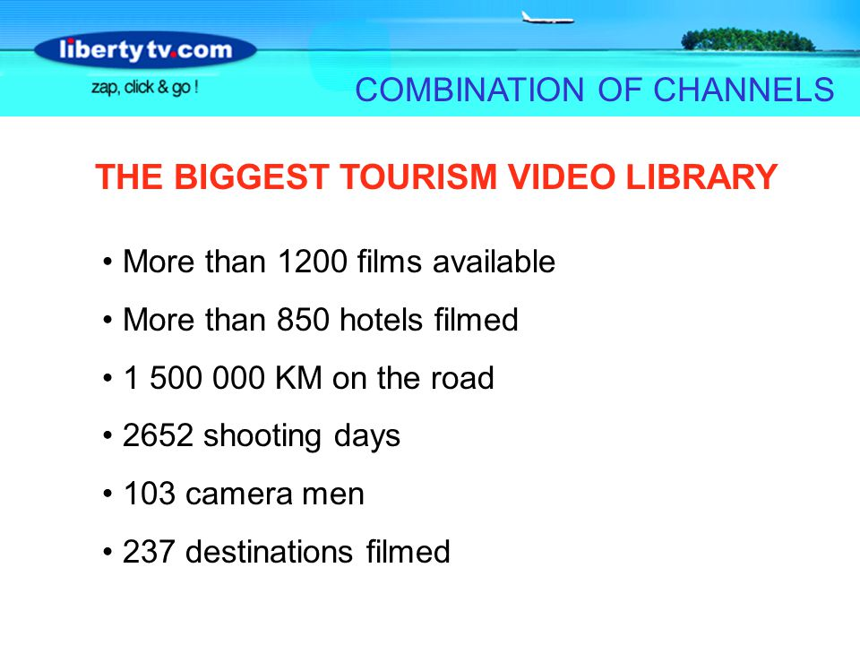 COMBINATION OF CHANNELS More than 1200 films available More than 850 hotels filmed 1 500 000 KM on the road 2652 shooting days 103 camera men 237 destinations filmed THE BIGGEST TOURISM VIDEO LIBRARY