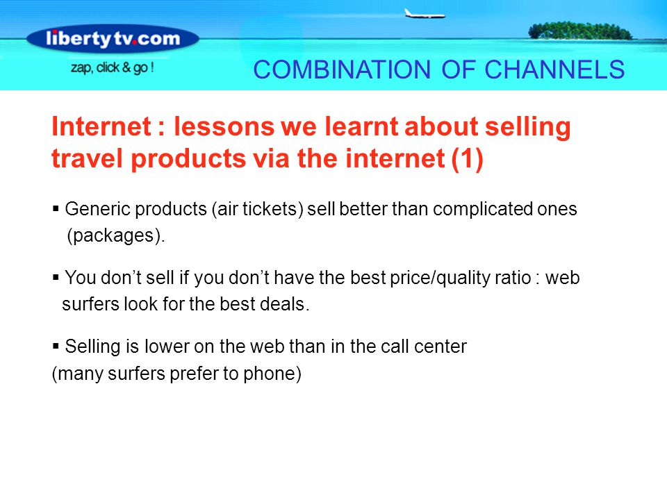 COMBINATION OF CHANNELS Internet : lessons we learnt about selling travel products via the internet (1) Generic products (air tickets) sell better tha