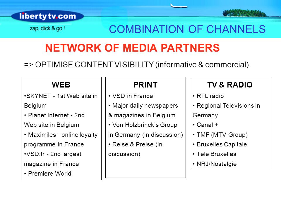 NETWORK OF MEDIA PARTNERS COMBINATION OF CHANNELS WEB SKYNET - 1st Web site in Belgium Planet Internet - 2nd Web site in Belgium Maximiles - online loyalty programme in France VSD.fr - 2nd largest magazine in France Premiere World TV & RADIO RTL radio Regional Televisions in Germany Canal + TMF (MTV Group) Bruxelles Capitale Télé Bruxelles NRJ/Nostalgie PRINT VSD in France Major daily newspapers & magazines in Belgium Von Holzbrincks Group in Germany (in discussion) Reise & Preise (in discussion) => OPTIMISE CONTENT VISIBILITY (informative & commercial)