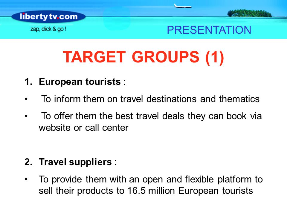 PRESENTATION TARGET GROUPS (1) 1.European tourists : To inform them on travel destinations and thematics To offer them the best travel deals they can