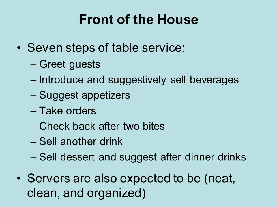 Front of the House Seven steps of table service: –Greet guests –Introduce and suggestively sell beverages –Suggest appetizers –Take orders –Check back