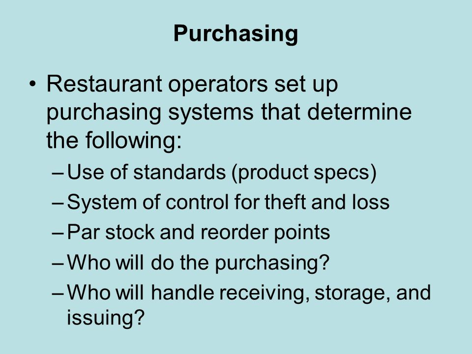 Purchasing Restaurant operators set up purchasing systems that determine the following: –Use of standards (product specs) –System of control for theft
