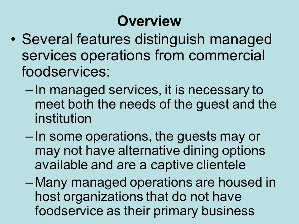 Overview Features distinguishing managed services operations from commercial foodservices (continued): –Managed services operations produce food in large-quantity batches for service and consumption within fixed time periods –The volume of business is more consistent and therefore easier to cater