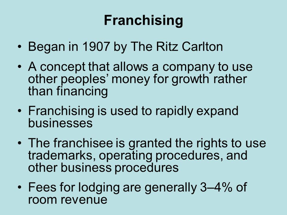 Franchising Benefits to the franchisee: –Standard set of plans –National advertising –Centralized reservation system –Participation in volume discounts –Listing in franchisors directory –Lower fee percentage charged by CC companies Drawbacks to the franchisee: –High fees –Central reservation system accounts for about 7–26% of reservations –Conformity –Must maintain standards