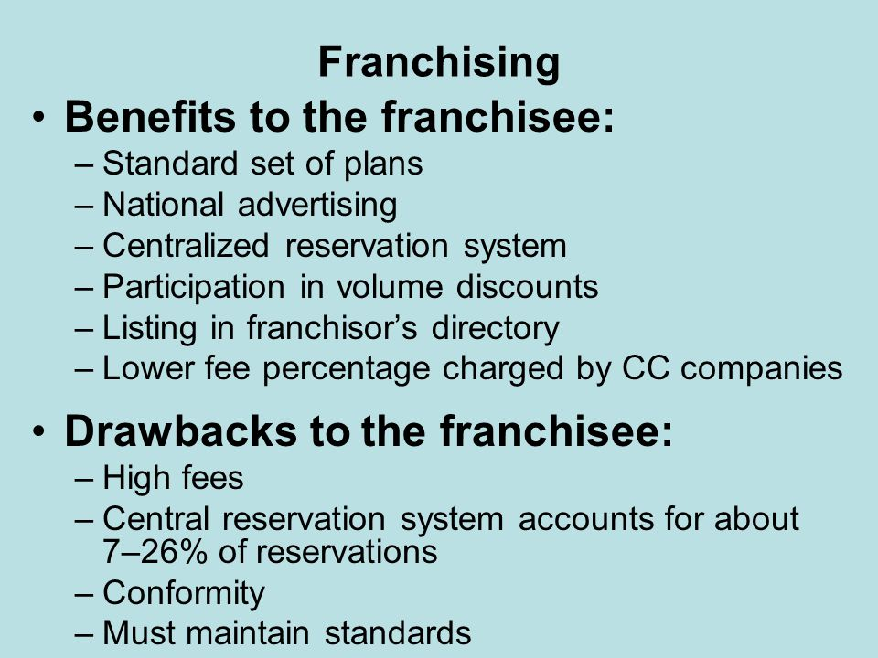 Franchising Pros and cons for franchise company/franchisor –Pros: Increased market share and recognition Up-front fees –Cons: Careful in selection of franchisees Difficulty in maintaining standards and controls