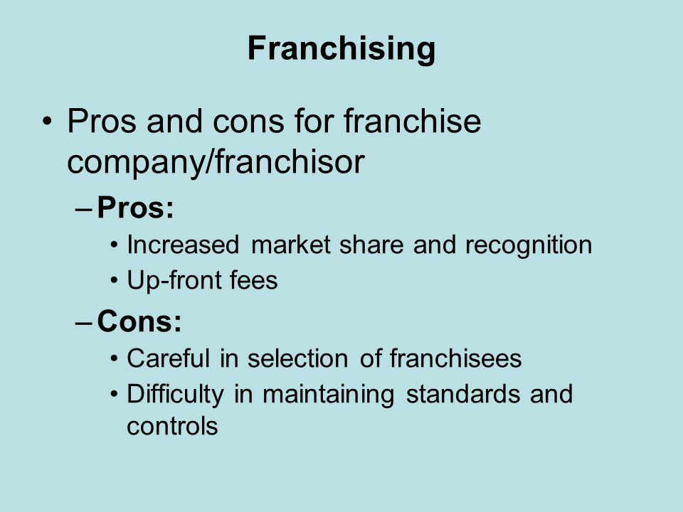 Franchising Pros and cons for franchise company/franchisor –Pros: Increased market share and recognition Up-front fees –Cons: Careful in selection of