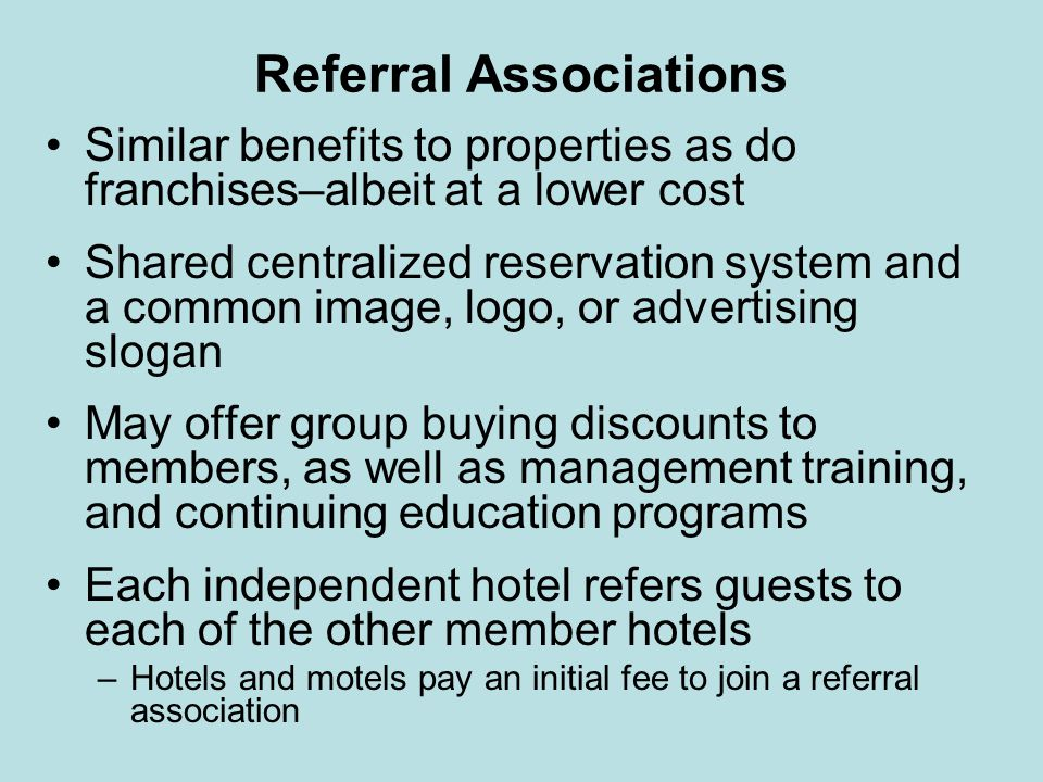 Referral Associations Similar benefits to properties as do franchises–albeit at a lower cost Shared centralized reservation system and a common image,