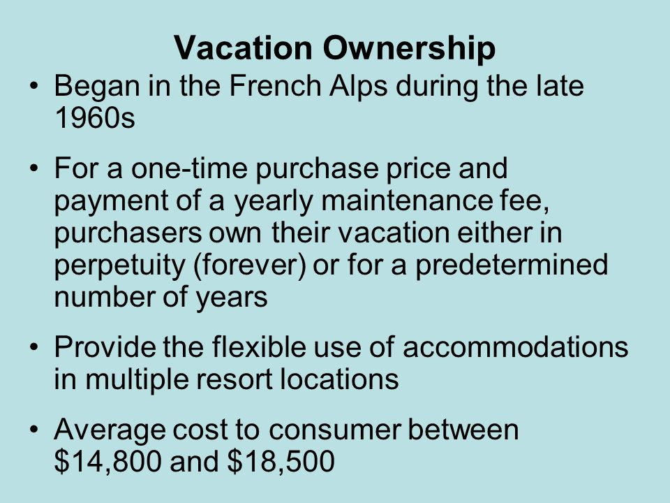 Vacation Ownership Began in the French Alps during the late 1960s For a one-time purchase price and payment of a yearly maintenance fee, purchasers ow