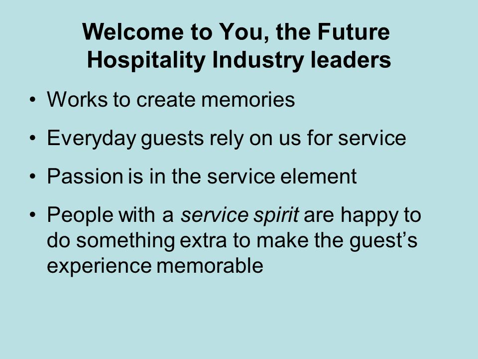Welcome to You, the Future Hospitality Industry leaders Works to create memories Everyday guests rely on us for service Passion is in the service elem