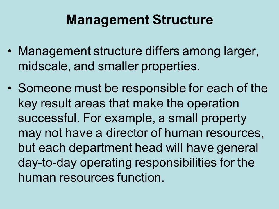 Management Structure Management structure differs among larger, midscale, and smaller properties. Someone must be responsible for each of the key resu