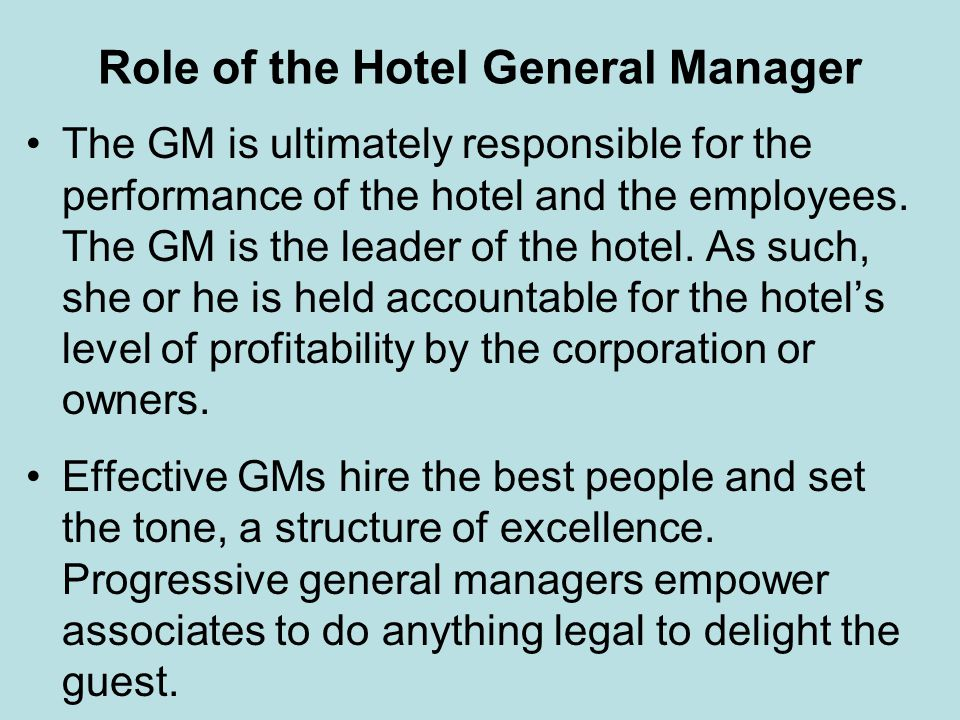 Role of the Hotel General Manager The GM is ultimately responsible for the performance of the hotel and the employees. The GM is the leader of the hot