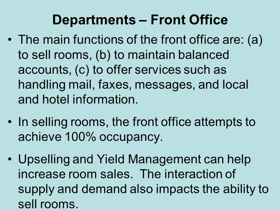 Departments – Front Office The main functions of the front office are: (a) to sell rooms, (b) to maintain balanced accounts, (c) to offer services suc