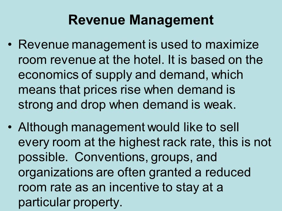 Revenue Management Revenue management is used to maximize room revenue at the hotel. It is based on the economics of supply and demand, which means th