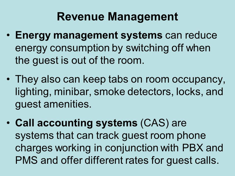 Revenue Management Energy management systems can reduce energy consumption by switching off when the guest is out of the room. They also can keep tabs