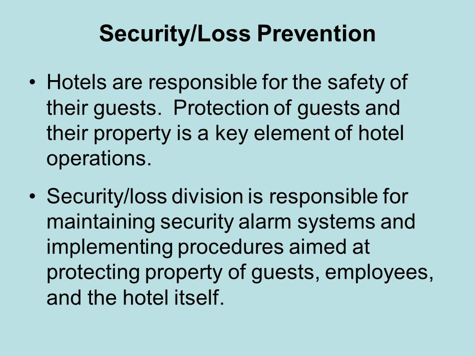 Security/Loss Prevention Hotels are responsible for the safety of their guests. Protection of guests and their property is a key element of hotel oper