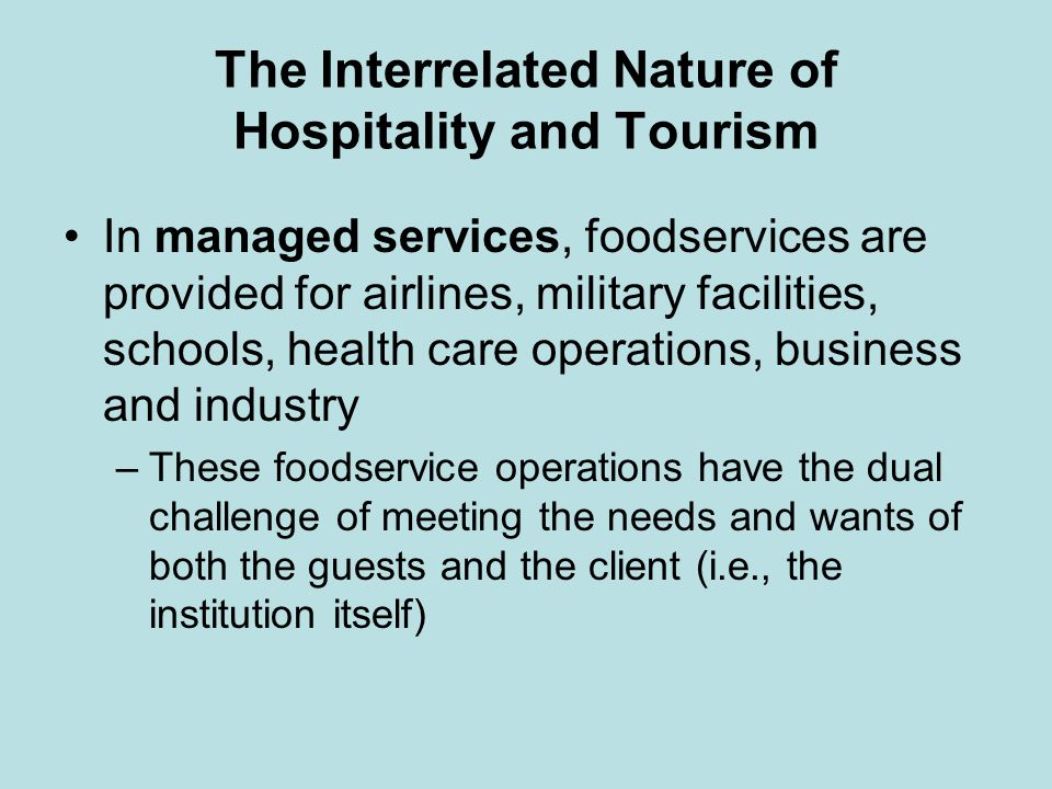 The Interrelated Nature of Hospitality and Tourism In managed services, foodservices are provided for airlines, military facilities, schools, health c