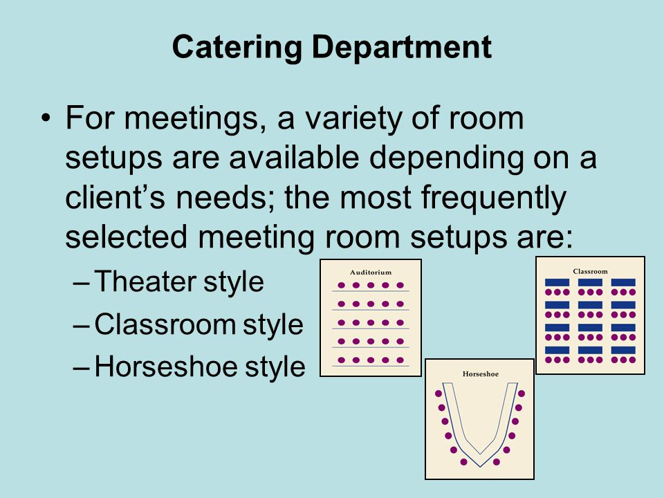 Catering Department For meetings, a variety of room setups are available depending on a clients needs; the most frequently selected meeting room setup