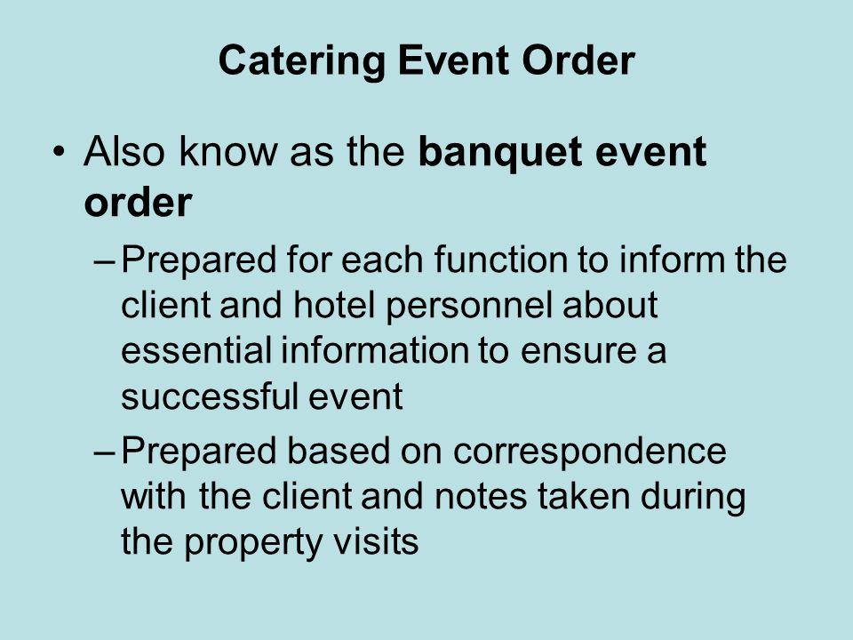 Catering Event Order Also know as the banquet event order –Prepared for each function to inform the client and hotel personnel about essential informa
