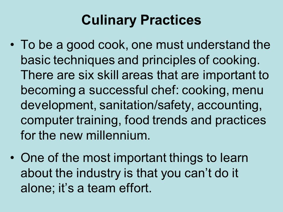 Culinary Practices To be a good cook, one must understand the basic techniques and principles of cooking. There are six skill areas that are important