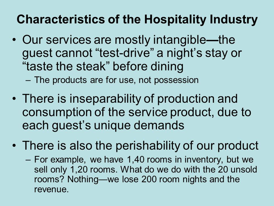 Characteristics of the Hospitality Industry Our services are mostly intangiblethe guest cannot test-drive a nights stay or taste the steak before dini