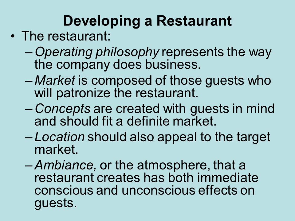 Developing a Restaurant The restaurant: –Operating philosophy represents the way the company does business. –Market is composed of those guests who wi