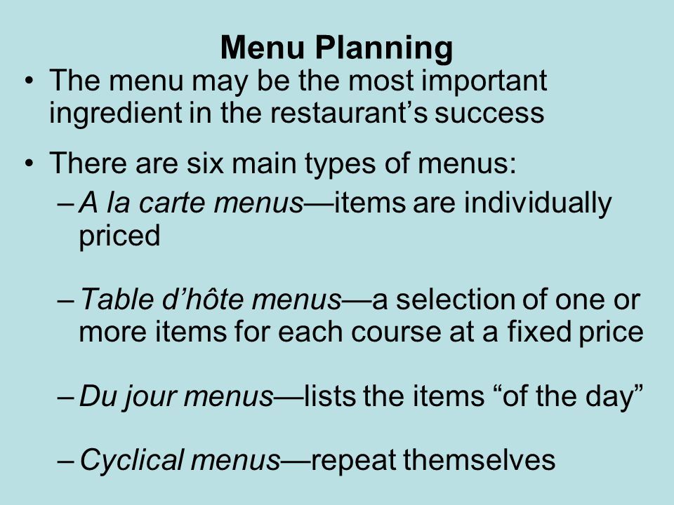 Menu Planning The many considerations in menu planning include: –Needs and desires of guests –Capabilities of cooks –Equipment capacity and layout –Consistency and availability of menu ingredients –Price and pricing strategy (cost and profitability) –Nutritional value –Menu analysis (contribution margin) –Menu design