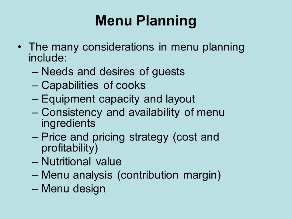Menu Planning The many considerations in menu planning include: –Needs and desires of guests –Capabilities of cooks –Equipment capacity and layout –Co