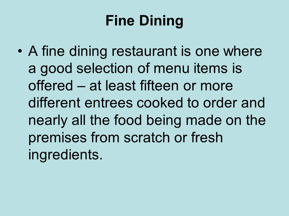Fine Dining A fine dining restaurant is one where a good selection of menu items is offered – at least fifteen or more different entrees cooked to ord