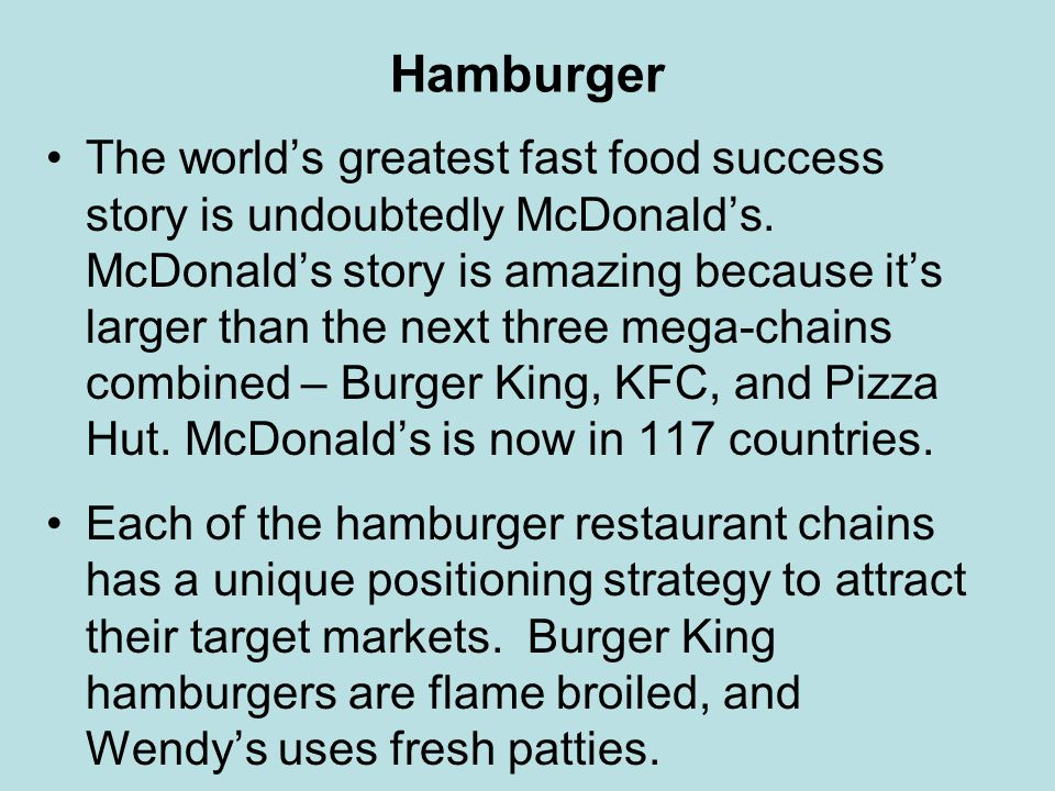 Hamburger The worlds greatest fast food success story is undoubtedly McDonalds. McDonalds story is amazing because its larger than the next three mega