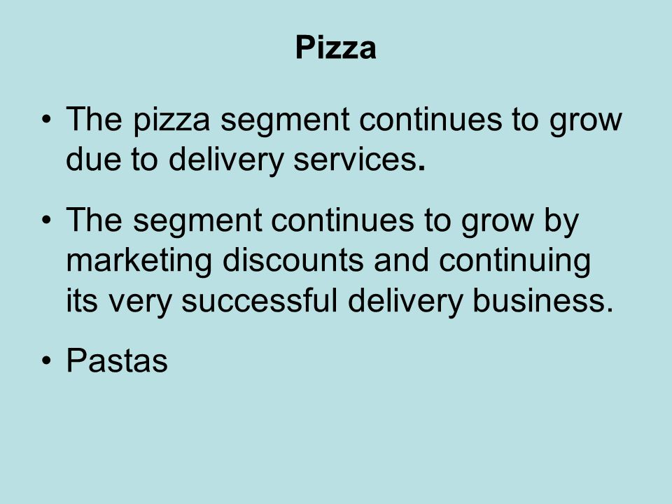 Pizza The pizza segment continues to grow due to delivery services. The segment continues to grow by marketing discounts and continuing its very succe