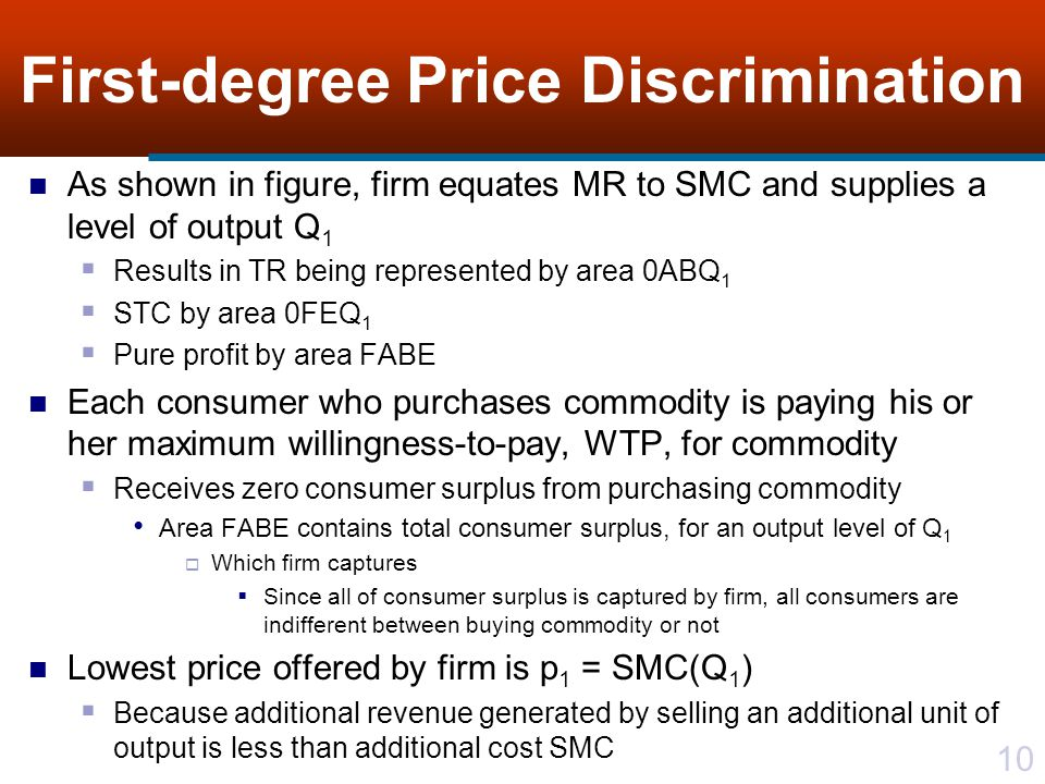 10 First-degree Price Discrimination As shown in figure, firm equates MR to SMC and supplies a level of output Q 1 Results in TR being represented by area 0ABQ 1 STC by area 0FEQ 1 Pure profit by area FABE Each consumer who purchases commodity is paying his or her maximum willingness-to-pay, WTP, for commodity Receives zero consumer surplus from purchasing commodity Area FABE contains total consumer surplus, for an output level of Q 1 Which firm captures Since all of consumer surplus is captured by firm, all consumers are indifferent between buying commodity or not Lowest price offered by firm is p 1 = SMC(Q 1 ) Because additional revenue generated by selling an additional unit of output is less than additional cost SMC