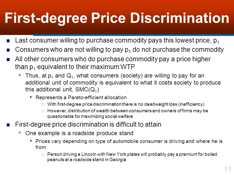 11 First-degree Price Discrimination Last consumer willing to purchase commodity pays this lowest price, p 1 Consumers who are not willing to pay p 1 do not purchase the commodity All other consumers who do purchase commodity pay a price higher than p 1 equivalent to their maximum WTP Thus, at p 1 and Q 1, what consumers (society) are willing to pay for an additional unit of commodity is equivalent to what it costs society to produce this additional unit, SMC(Q 1 ) Represents a Pareto-efficient allocation With first-degree price discrimination there is no deadweight loss (inefficiency) However, distribution of wealth between consumers and owners of firms may be questionable for maximizing social welfare First-degree price discrimination is difficult to attain One example is a roadside produce stand Prices vary depending on type of automobile consumer is driving and where he is from Person driving a Lincoln with New York plates will probably pay a premium for boiled peanuts at a roadside stand in Georgia