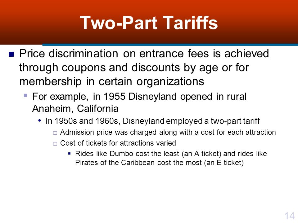 14 Two-Part Tariffs Price discrimination on entrance fees is achieved through coupons and discounts by age or for membership in certain organizations For example, in 1955 Disneyland opened in rural Anaheim, California In 1950s and 1960s, Disneyland employed a two-part tariff Admission price was charged along with a cost for each attraction Cost of tickets for attractions varied Rides like Dumbo cost the least (an A ticket) and rides like Pirates of the Caribbean cost the most (an E ticket)