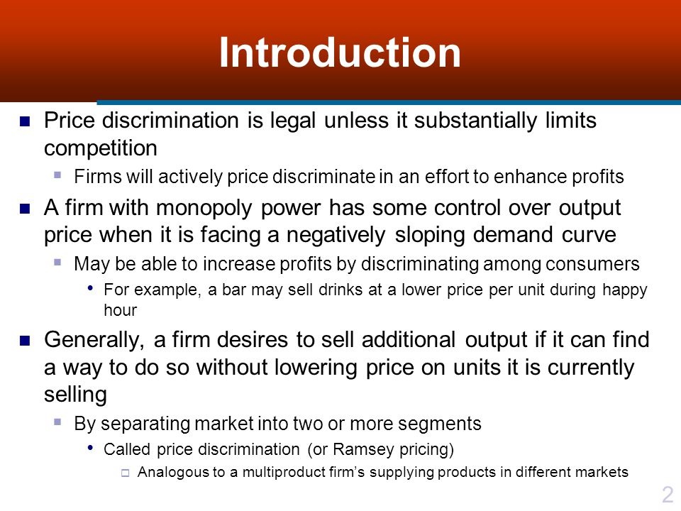 33 Third-degree Price Discrimination Consider two markets each with different demand elasticities Assume demand curves are independent, so no leakage exists among markets Thus, consumers in market with a lower price cannot resell product in another market with a higher price For determining optimal selling prices and outputs, let p j (q j ) be inverse demand function in j th market segment and express revenue in j th market segment by TR j (q j ) = p j (q j )q j, j = 1, 2, Where q j is quantity sold in j th market segment Total revenue is TR(Q) = TR 1 (q 1 ) + TR 2 (q 2 ) Where total quantity sold, Q is Q = q 1 + q 2