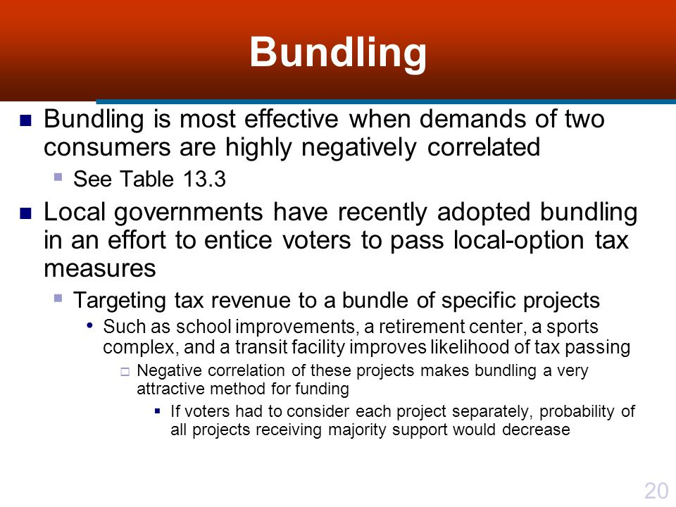 20 Bundling Bundling is most effective when demands of two consumers are highly negatively correlated See Table 13.3 Local governments have recently adopted bundling in an effort to entice voters to pass local-option tax measures Targeting tax revenue to a bundle of specific projects Such as school improvements, a retirement center, a sports complex, and a transit facility improves likelihood of tax passing Negative correlation of these projects makes bundling a very attractive method for funding If voters had to consider each project separately, probability of all projects receiving majority support would decrease