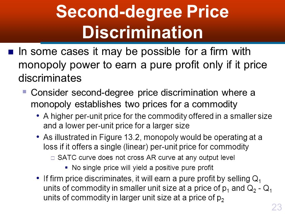 23 Second-degree Price Discrimination In some cases it may be possible for a firm with monopoly power to earn a pure profit only if it price discriminates Consider second-degree price discrimination where a monopoly establishes two prices for a commodity A higher per-unit price for the commodity offered in a smaller size and a lower per-unit price for a larger size As illustrated in Figure 13.2, monopoly would be operating at a loss if it offers a single (linear) per-unit price for commodity SATC curve does not cross AR curve at any output level No single price will yield a positive pure profit If firm price discriminates, it will earn a pure profit by selling Q 1 units of commodity in smaller unit size at a price of p 1 and Q 2 - Q 1 units of commodity in larger unit size at a price of p 2