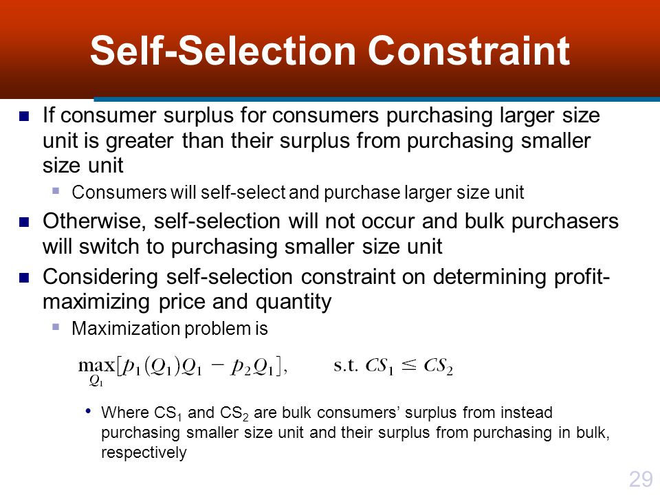 29 Self-Selection Constraint If consumer surplus for consumers purchasing larger size unit is greater than their surplus from purchasing smaller size unit Consumers will self-select and purchase larger size unit Otherwise, self-selection will not occur and bulk purchasers will switch to purchasing smaller size unit Considering self-selection constraint on determining profit- maximizing price and quantity Maximization problem is Where CS 1 and CS 2 are bulk consumers surplus from instead purchasing smaller size unit and their surplus from purchasing in bulk, respectively