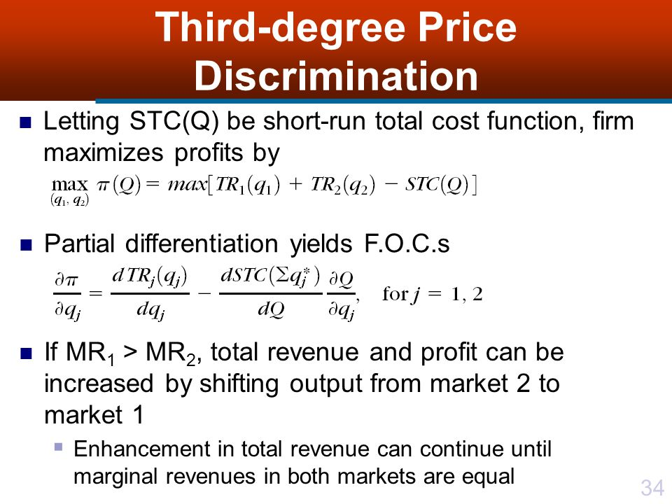 34 Third-degree Price Discrimination Letting STC(Q) be short-run total cost function, firm maximizes profits by Partial differentiation yields F.O.C.s If MR 1 > MR 2, total revenue and profit can be increased by shifting output from market 2 to market 1 Enhancement in total revenue can continue until marginal revenues in both markets are equal