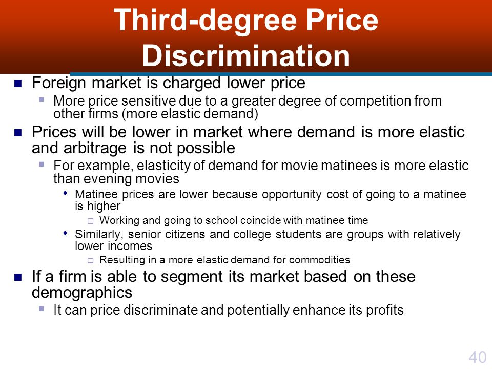 40 Third-degree Price Discrimination Foreign market is charged lower price More price sensitive due to a greater degree of competition from other firms (more elastic demand) Prices will be lower in market where demand is more elastic and arbitrage is not possible For example, elasticity of demand for movie matinees is more elastic than evening movies Matinee prices are lower because opportunity cost of going to a matinee is higher Working and going to school coincide with matinee time Similarly, senior citizens and college students are groups with relatively lower incomes Resulting in a more elastic demand for commodities If a firm is able to segment its market based on these demographics It can price discriminate and potentially enhance its profits