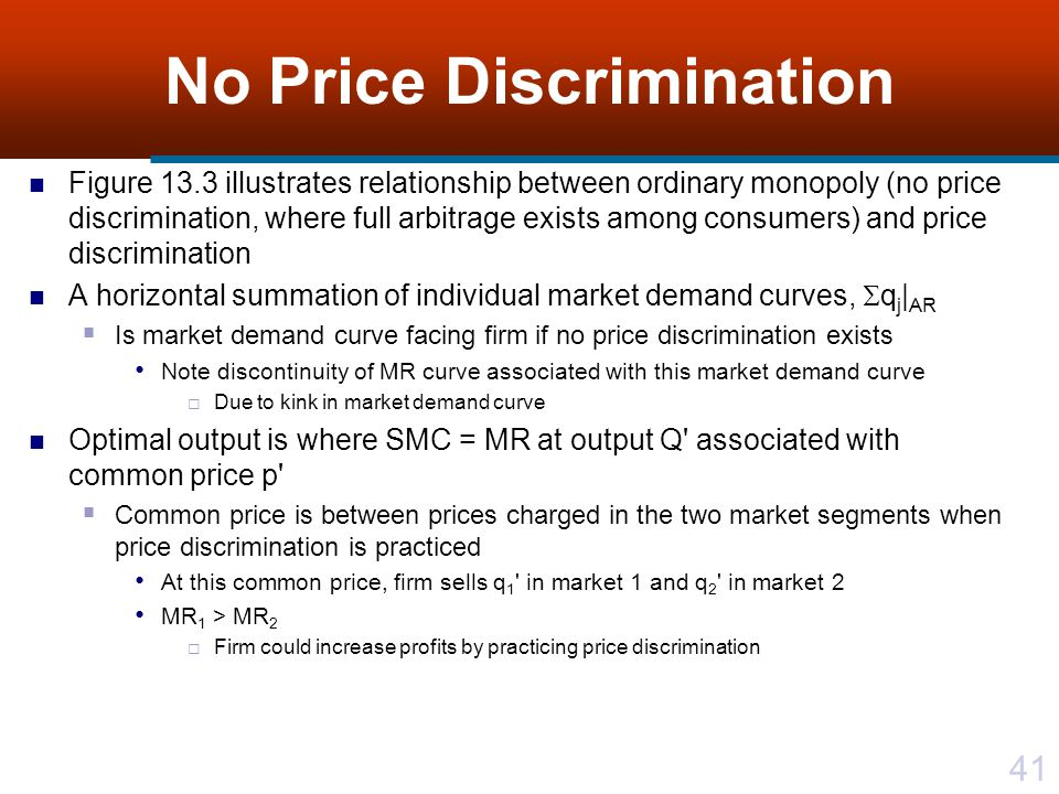 41 No Price Discrimination Figure 13.3 illustrates relationship between ordinary monopoly (no price discrimination, where full arbitrage exists among consumers) and price discrimination A horizontal summation of individual market demand curves, q j | AR Is market demand curve facing firm if no price discrimination exists Note discontinuity of MR curve associated with this market demand curve Due to kink in market demand curve Optimal output is where SMC = MR at output Q associated with common price p Common price is between prices charged in the two market segments when price discrimination is practiced At this common price, firm sells q 1 in market 1 and q 2 in market 2 MR 1 > MR 2 Firm could increase profits by practicing price discrimination