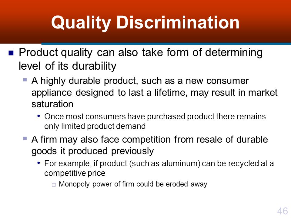 46 Quality Discrimination Product quality can also take form of determining level of its durability A highly durable product, such as a new consumer appliance designed to last a lifetime, may result in market saturation Once most consumers have purchased product there remains only limited product demand A firm may also face competition from resale of durable goods it produced previously For example, if product (such as aluminum) can be recycled at a competitive price Monopoly power of firm could be eroded away