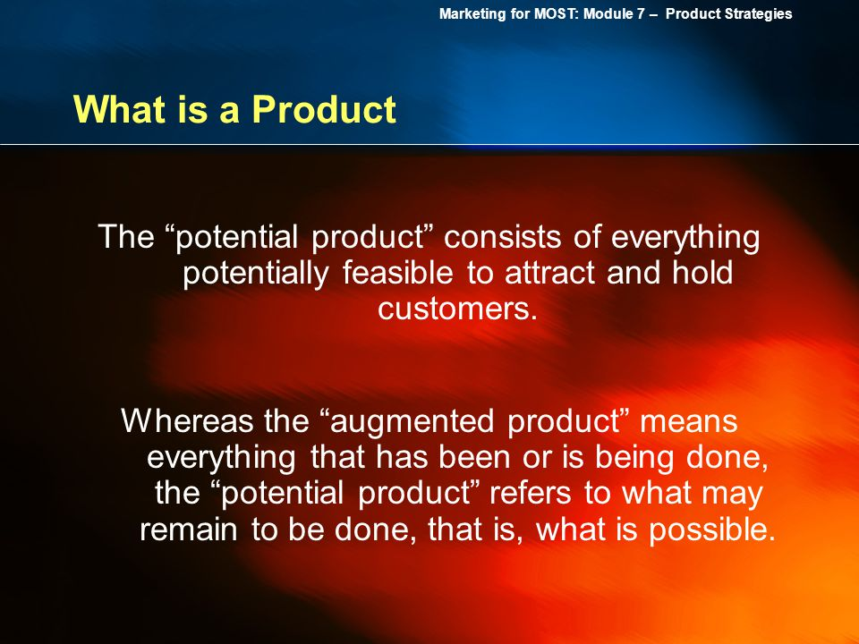 Marketing for MOST: Module 7 – Product Strategies What is a Product The potential product consists of everything potentially feasible to attract and h